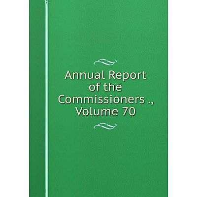 Книга Annual Report of the Commissioners., Volume 70