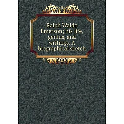 Книга Ralph Waldo Emerson; his life, genius, and writings. A biographical sketch