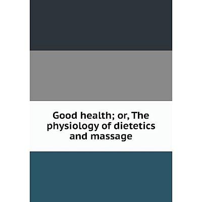 Книга Good health; or, The physiology of dietetics and massage