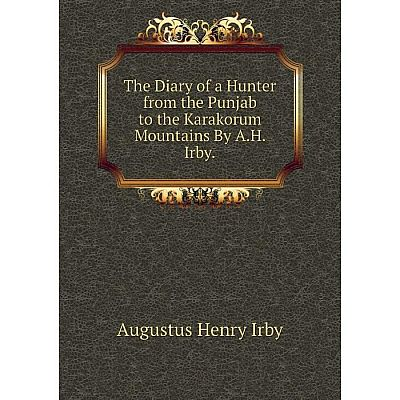 Книга The Diary of a Hunter from the Punjab to the Karakorum Mountains By A.H. Irby.. Augustus Henry Irby