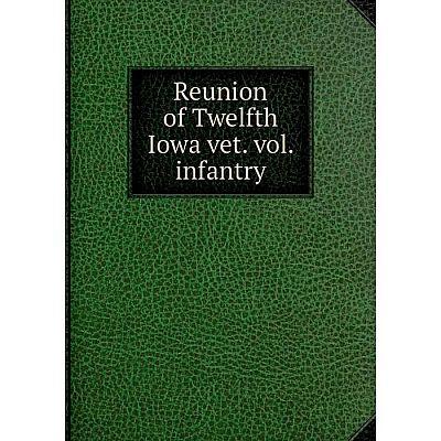 Книга Reunion of Twelfth Iowa vet. vol. infantry