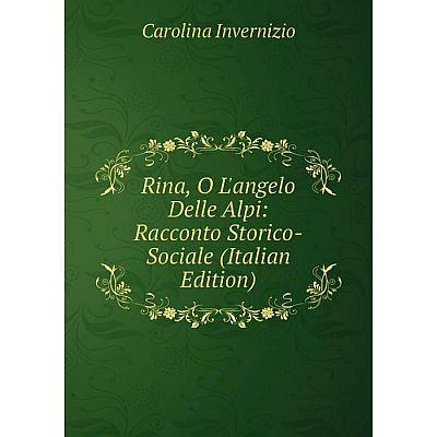 Книга Rina, O L'angelo Delle Alpi: Racconto Storico-Sociale (Italian Edition). Carolina Invernizio