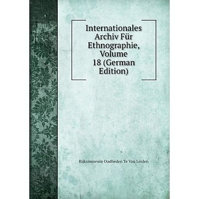 Книга Internationales Archiv Für Ethnographie, Volume 18 (German Edition). Rijksmuseum Oudheden Te Van Leiden