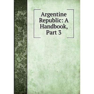 Книга Argentine Republic: A Handbook, Part 3