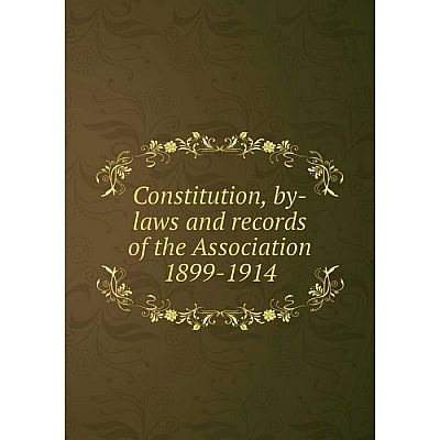 Книга Constitution, by-laws and records of the Association 1899-1914