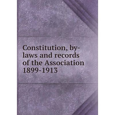 Книга Constitution, by-laws and records of the Association 1899-1913