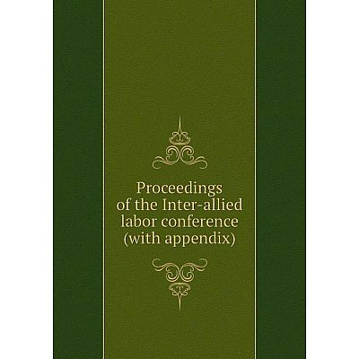 Книга Proceedings of the Inter-allied labor conference (with appendix)