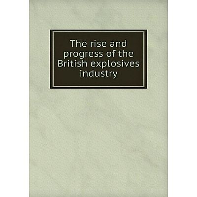 Книга The rise and progress of the British explosives industry