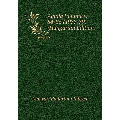 Книга Aquila Volume v. 84-86 (1977-79) (Hungarian Edition). Magyar Madártani Intézet
