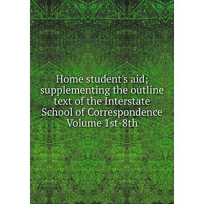Книга Home student's aid; supplementing the outline text of the Interstate School of Correspondence Volume 1st-8th