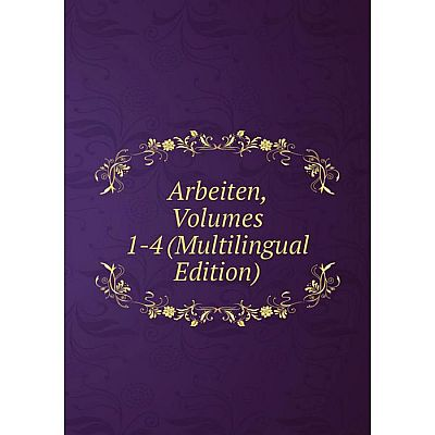 Книга Arbeiten, Volumes 1-4 (Multilingual Edition)