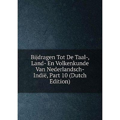 Книга Bijdragen Tot De Taal-, Land- En Volkenkunde Van Nederlandsch-Indië, Part 10 (Dutch Edition)