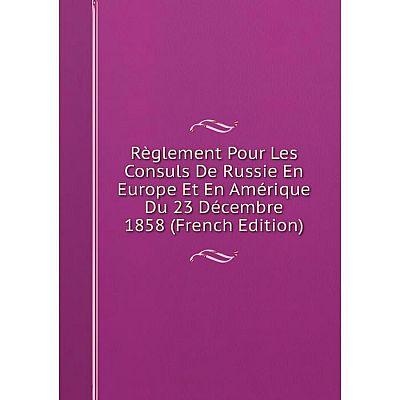 Книга Règlement Pour Les Consuls De Russie En Europe Et En Amérique Du 23 Décembre 1858 (French Edition)