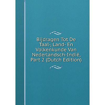 Книга Bijdragen Tot De Taal-, Land- En Volkenkunde Van Nederlandsch-Indië, Part 2 (Dutch Edition)