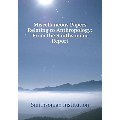 Книга Miscellaneous Papers Relating to Anthropology: From the Smithsonian Report