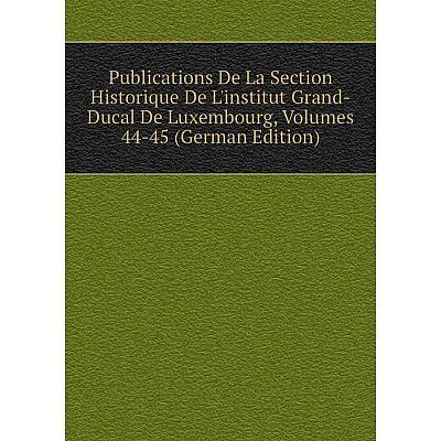Книга Publications De La Section Historique De L'institut Grand-Ducal De Luxembourg, Volumes 44-45 (German Edition)