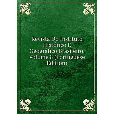 Книга Revista Do Instituto Histórico E Geográfico Brasileiro, Volume 8 (Portuguese Edition)