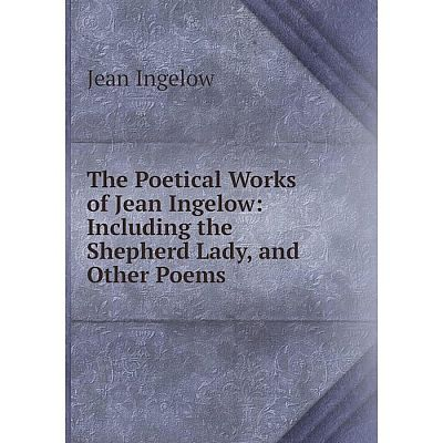 Книга The Poetical Works of Jean Ingelow: Including the Shepherd Lady, and Other Poems. Ingelow Jean