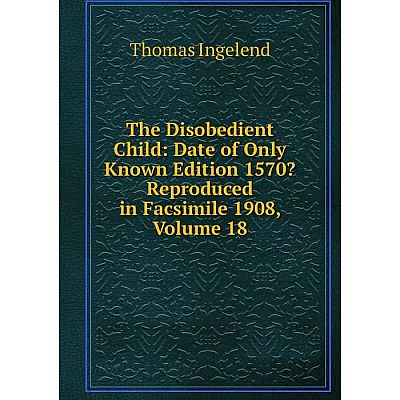 Книга The Disobedient Child: Date of Only Known Edition 1570? Reproduced in Facsimile 1908, Volume 18. Thomas Ingelend