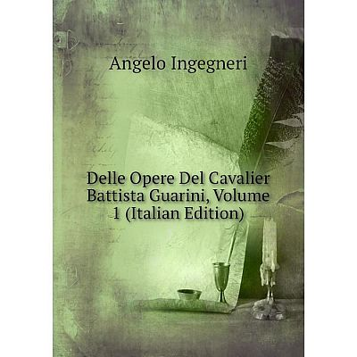 Книга Delle Opere Del Cavalier Battista Guarini, Volume 1 (Italian Edition). Angelo Ingegneri