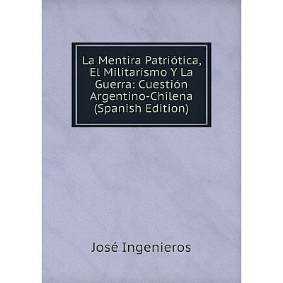 Книга La Mentira Patriótica, El Militarismo Y La Guerra: Cuestión Argentino-Chilena
