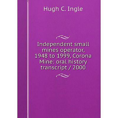 Книга Independent small mines operator, 1948 to 1999, Corona Mine: oral history transcript/ 2000. Hugh C. Ingle