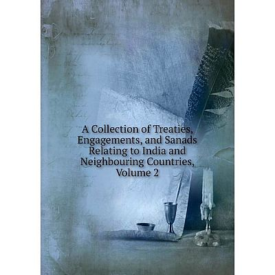 Книга A Collection of Treaties, Engagements, and Sanads Relating to India and Neighbouring Countries, Volume 2