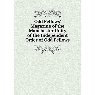 Книга Odd Fellows' Magazine of the Manchester Unity of the Independent Order of Odd Fellows