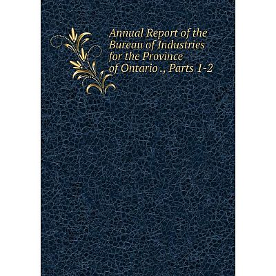 Книга Annual Report of the Bureau of Industries for the Province of Ontario., Parts 1-2