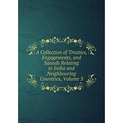 Книга A Collection of Treaties, Engagements, and Sanads Relating to India and Neighbouring Countries, Volume 3