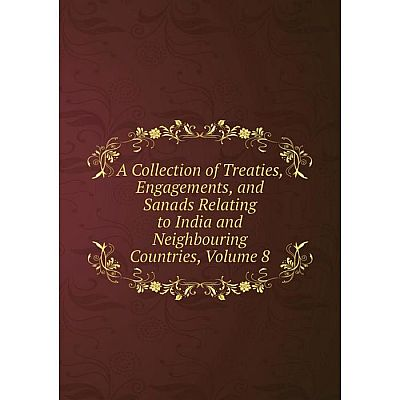 Книга A Collection of Treaties, Engagements, and Sanads Relating to India and Neighbouring Countries, Volume 8