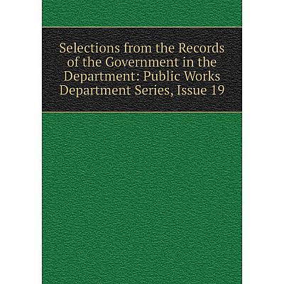 Книга Selections from the Records of the Government in the Department: Public Works Department Series, Issue 19