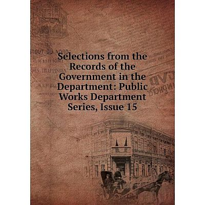 Книга Selections from the Records of the Government in the Department: Public Works Department Series, Issue 15