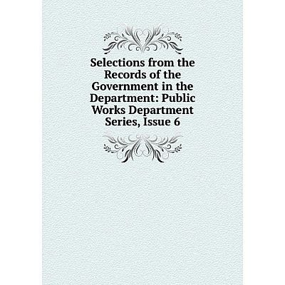 Книга Selections from the Records of the Government in the Department: Public Works Department Series, Issue 6