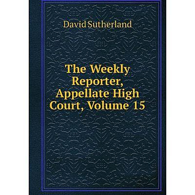 Книга The Weekly Reporter, Appellate High Court, Volume 15. Sutherland David