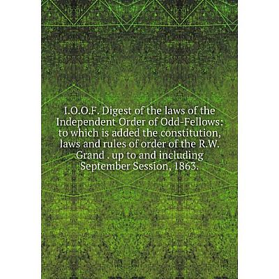 Книга I.O.O.F. Digest of the laws of the Independent Order of Odd-Fellows
