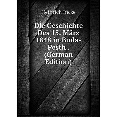 Книга Die Geschichte Des 15. März 1848 in Buda-Pesth. (German Edition). Heinrich Incze