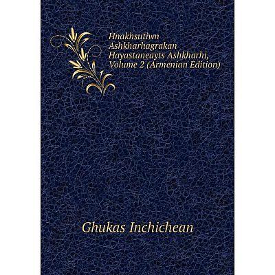 Книга Hnakhsutiwn Ashkharhagrakan Hayastaneayts Ashkharhi, Volume 2 (Armenian Edition). Ghukas Inchichean