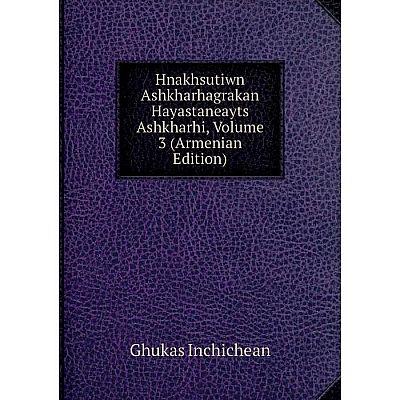 Книга Hnakhsutiwn Ashkharhagrakan Hayastaneayts Ashkharhi, Volume 3 (Armenian Edition). Ghukas Inchichean