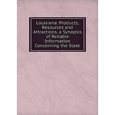 Книга Louisiana: Products, Resources and Attractions a Synopsis of Reliable Information Concerning the State