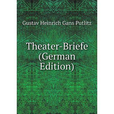 Книга Theater-Briefe (German Edition). Gustav Heinrich Gans Putlitz