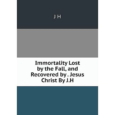 Книга Immortality Lost by the Fall, and Recovered by. Jesus Christ By J.H. J H