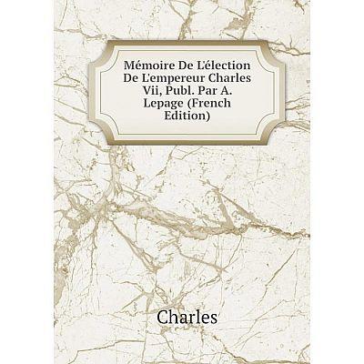 Книга Mémoire De L'élection De L'empereur Charles Vii, Publ Par A Lepage