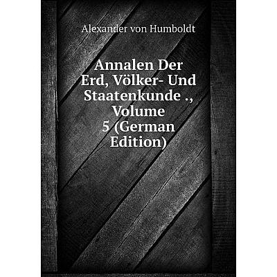 Книга Annalen Der Erd, Völker- Und Staatenkunde., Volume 5 (German Edition). Alexander von Humboldt