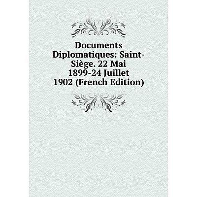 Книга Documents Diplomatiques: Saint-Siège. 22 Mai 1899-24 Juillet 1902 (French Edition)