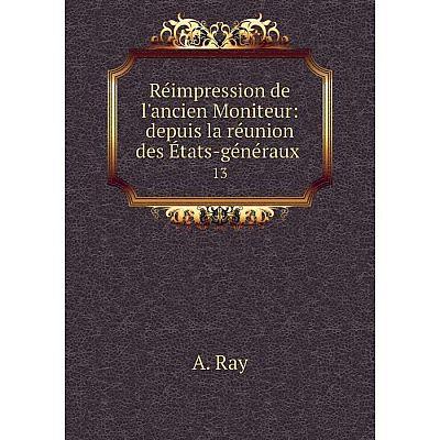 Книга Réimpression de l'ancien Moniteur: depuis la réunion des États-généraux 13