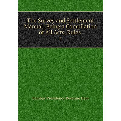 Книга The Survey and Settlement Manual: Being a Compilation of All Acts, Rules 2
