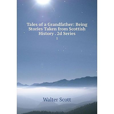 Книга Tales of a Grandfather: Being Stories Taken from Scottish History 2d Series 1