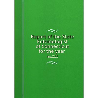 Книга Report of the State Entomologist of Connecticut for the year no.211