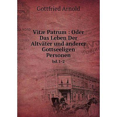 Книга Vitæ Patrum: Oder Das Leben Der Altväter und anderer Gottseeligen Personen bd.1-2